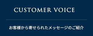 CUSTOMER VOICE お客様から寄せられたメッセージのご紹介
